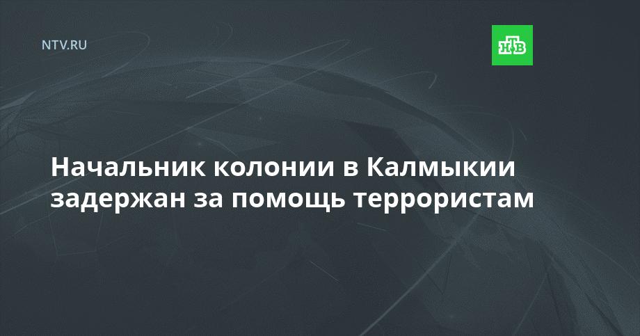 Начальник колонии в Калмыкии задержан за помощь террористам