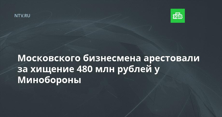 Московского бизнесмена арестовали за хищение 480 млн рублей...